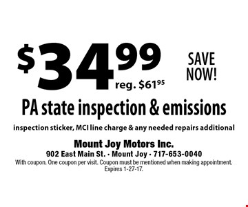 Save Now! $34.99 PA state inspection & emissions. reg. $61.95. inspection sticker, MCI line charge & any needed repairs additional. With coupon. One coupon per visit. Coupon must be mentioned when making appointment. Expires 1-27-17.