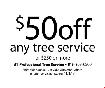 $50 off any tree service of $250 or more. With this coupon. Not valid with other offers or prior services. Expires 11/4/16.