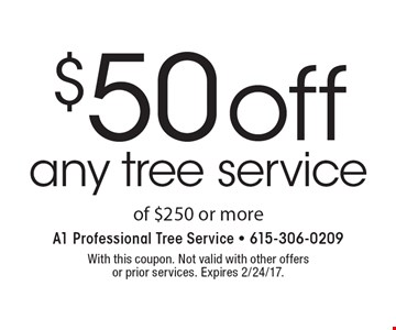 $50 off any tree service of $250 or more. With this coupon. Not valid with other offersor prior services. Expires 2/24/17.