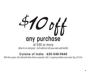$10off any purchase of $50 or more. Dine in or carryout. Not valid on all-you-can-eat buffet. With this coupon. Not valid with other offers or specials. Only 1 coupon per table or per order. Exp. 3/11/16.
