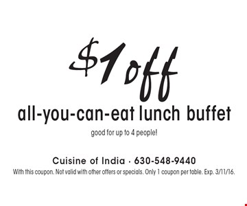$1off all-you-can-eat lunch buffet. Good for up to 4 people! With this coupon. Not valid with other offers or specials. Only 1 coupon per table. Exp. 3/11/16.
