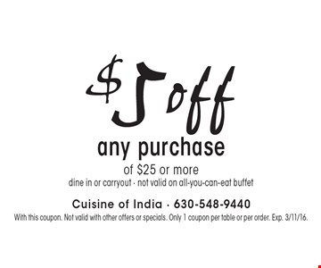 $5off any purchase of $25 or more. Dine in or carryout. Not valid on all-you-can-eat buffet. With this coupon. Not valid with other offers or specials. Only 1 coupon per table or per order. Exp. 3/11/16.