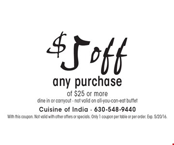 $5 off any purchase of $25 or more. dine in or carryout. not valid on all-you-can-eat buffet. With this coupon. Not valid with other offers or specials. Only 1 coupon per table or per order. Exp. 5/20/16.