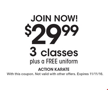 Join Now! $29.99 3 classes plus a free uniform. With this coupon. Not valid with other offers. Expires 11/11/16.