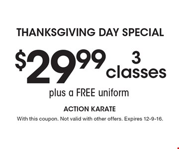 Thanksgiving Day Special $29.99 3 classes plus a free uniform. With this coupon. Not valid with other offers. Expires 12-9-16.