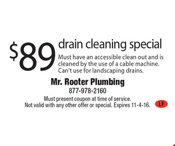 $89 drain cleaning special Must have an accessible clean out and is cleaned by the use of a cable machine. Can't use for landscaping drains.. Must present coupon at time of service. Not valid with any other offer or special. Expires 11-4-16.