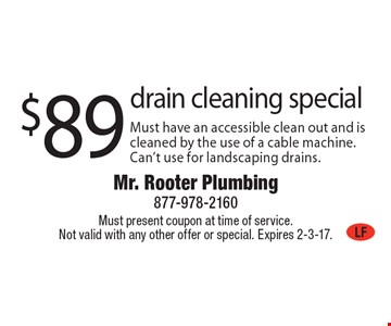 $89 drain cleaning special Must have an accessible clean out and is cleaned by the use of a cable machine. Can't use for landscaping drains.. Must present coupon at time of service. Not valid with any other offer or special. Expires 2-3-17.