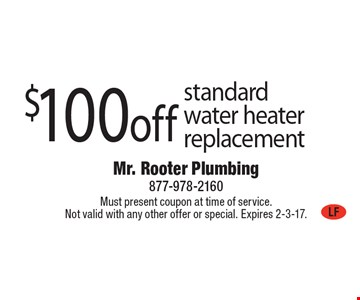 $100 off standard water heater replacement. Must present coupon at time of service. Not valid with any other offer or special. Expires 2-3-17.