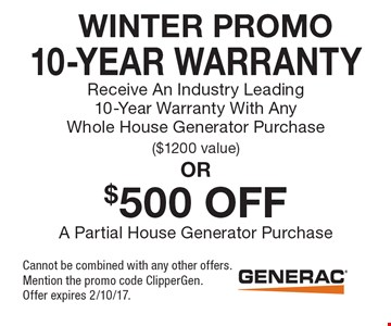 Winter Promo – 10-Year Warranty. Receive An Industry Leading 10-Year Warranty With Any Whole House Generator Purchase ($1200 value). $500 Off A Partial House Generator Purchase. Cannot be combined with any other offers. Mention the promo code ClipperGen. Offer expires 2/10/17.