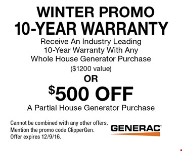 WINTER PROMO 10-Year Warranty Receive An Industry Leading 10-Year Warranty With Any Whole House Generator Purchase ($1200 value). $500 OFF A Partial House Generator Purchase. . Cannot be combined with any other offers. Mention the promo code ClipperGen. Offer expires 12/9/16.