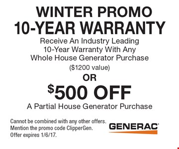 WINTER PROMO 10-Year Warranty Receive An Industry Leading 10-Year Warranty With Any Whole House Generator Purchase ($1200 value) OR $500 OFF A Partial House Generator Purchase. Cannot be combined with any other offers. Mention the promo code ClipperGen. Offer expires 1/6/17.