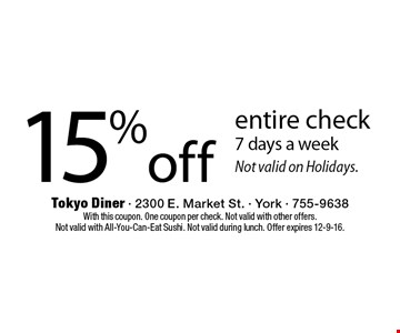 15% off entire check 7 days a week Not valid on Holidays.. With this coupon. One coupon per check. Not valid with other offers. Not valid with All-You-Can-Eat Sushi. Not valid during lunch. Offer expires 12-9-16.