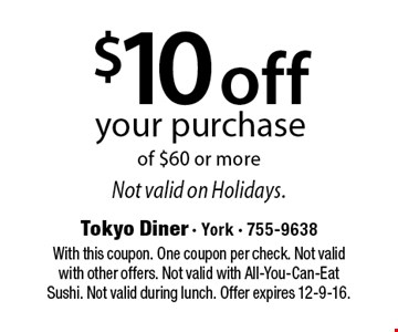 $10 off your purchase of $60 or more Not valid on Holidays. . With this coupon. One coupon per check. Not valid with other offers. Not valid with All-You-Can-Eat Sushi. Not valid during lunch. Offer expires 12-9-16.