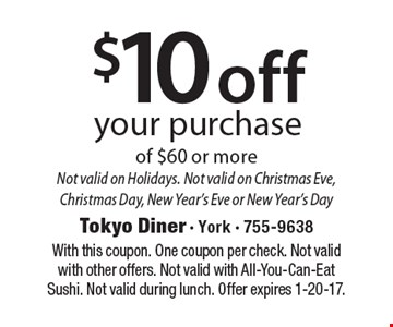 $10 off your purchase of $60 or more. Not valid on Holidays. Not valid on Christmas Eve, Christmas Day, New Year's Eve or New Year's Day. With this coupon. One coupon per check. Not valid with other offers. Not valid with All-You-Can-Eat Sushi. Not valid during lunch. Offer expires 1-20-17.