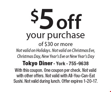 $5 off your purchase of $30 or more. Not valid on Holidays. Not valid on Christmas Eve, Christmas Day, New Year's Eve or New Year's Day. With this coupon. One coupon per check. Not valid with other offers. Not valid with All-You-Can-Eat Sushi. Not valid during lunch. Offer expires 1-20-17.