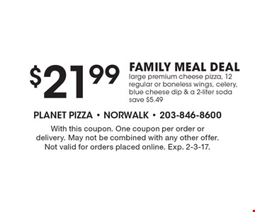$21.99 FAMILY MEAL DEAL. Large premium cheese pizza, 12 regular or boneless wings, celery, blue cheese dip & a 2-liter soda. Save $5.49. With this coupon. One coupon per order or delivery. May not be combined with any other offer. Not valid for orders placed online. Exp. 2-3-17.