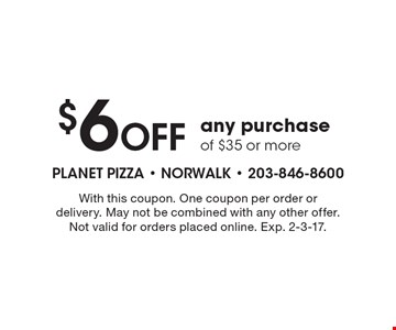 $6 Off any purchase of $35 or more. With this coupon. One coupon per order or delivery. May not be combined with any other offer. Not valid for orders placed online. Exp. 2-3-17.