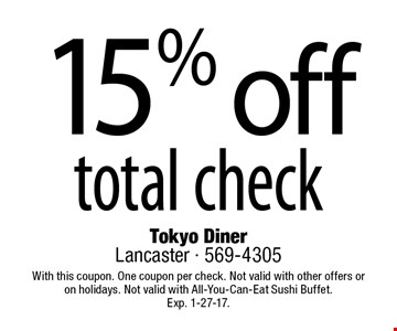 15% off total check. With this coupon. One coupon per check. Not valid with other offers oron holidays. Not valid with All-You-Can-Eat Sushi Buffet.Exp. 1-27-17.