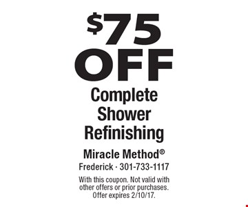 $75 OFF Complete Shower Refinishing. With this coupon. Not valid with other offers or prior purchases. Offer expires 2/10/17.