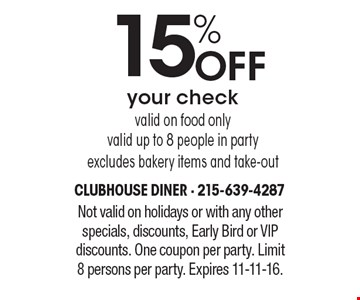 15% Off your check. Valid on food only. Valid up to 8 people in party. Excludes bakery items and take-out. Not valid on holidays or with any other specials, discounts, Early Bird or VIP discounts. One coupon per party. Limit 8 persons per party. Expires 11-11-16.
