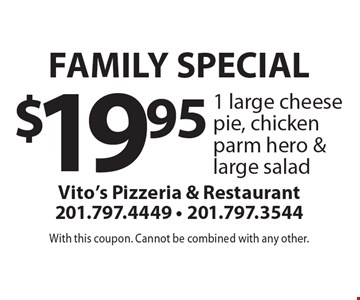 Family Special $19.95 1 large cheese pie, chicken parm hero & large salad. With this coupon. Cannot be combined with any other.
