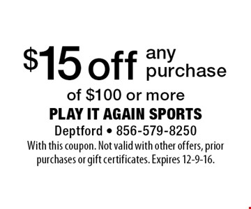 $15 off any purchase of $100 or more. With this coupon. Not valid with other offers, prior purchases or gift certificates. Expires 12-9-16.
