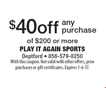 $40 off any purchase of $200 or more. With this coupon. Not valid with other offers, prior purchases or gift certificates. Expires 1-6-17.