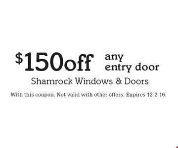 $150 off any entry door. With this coupon. Not valid with other offers. Expires 12-2-16.