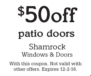 $50 off patio doors. With this coupon. Not valid with other offers. Expires 12-2-16.