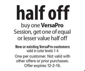 Half off VersaPro Session. Buy one VersaPro Session, get one of equal or lesser value half off. New or existing VersaPro customers. Valid in color levels 1-4. One per customer. Not valid with other offers or prior purchases. Offer expires 12-2-16.