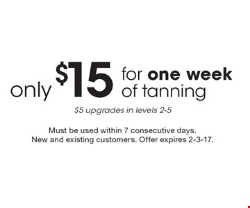 only $15 for one week of tanning. $5 upgrades in levels 2-5. Must be used within 7 consecutive days. New and existing customers. Offer expires 2-3-17.