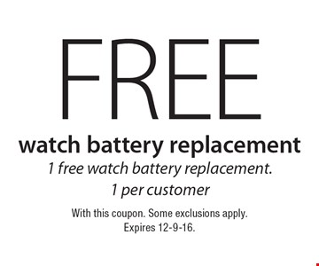 FREE watch battery replacement. 1 free watch battery replacement.1 per customer. With this coupon. Some exclusions apply. Expires 12-9-16.