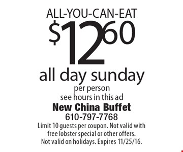 ALL-YOU-CAN-EAT $12.60 all day sunday per person see hours in this ad. Limit 10 guests per coupon. Not valid with free lobster special or other offers. Not valid on holidays. Expires 11/25/16.