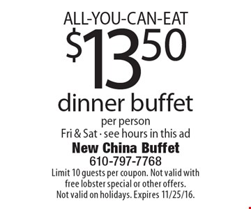 ALL-YOU-CAN-EAT $13.50 dinner buffet per person Fri & Sat - see hours in this ad. Limit 10 guests per coupon. Not valid with free lobster special or other offers. Not valid on holidays. Expires 11/25/16.