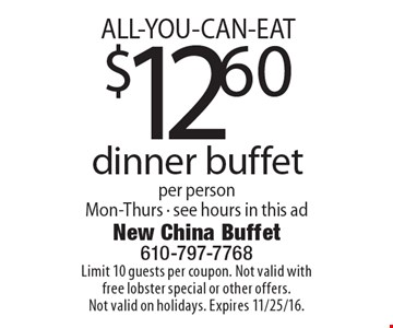 ALL-YOU-CAN-EAT $12.60 dinner buffet per person Mon-Thurs - see hours in this ad. Limit 10 guests per coupon. Not valid with free lobster special or other offers. Not valid on holidays. Expires 11/25/16.