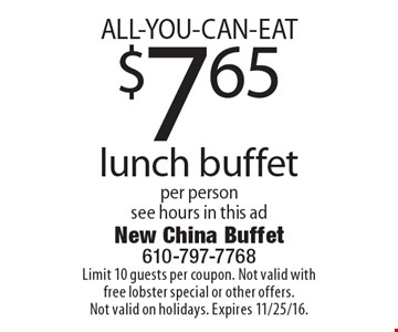 ALL-YOU-CAN-EAT $7.65 lunch buffet per person see hours in this ad. Limit 10 guests per coupon. Not valid with free lobster special or other offers. Not valid on holidays. Expires 11/25/16.