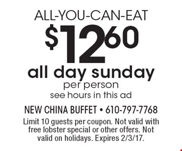 ALL-YOU-CAN-EAT $12.60 per person all day sunday. see hours in this ad. Limit 10 guests per coupon. Not valid with free lobster special or other offers. Not valid on holidays. Expires 2/3/17.