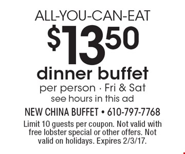ALL-YOU-CAN-EAT $13.50 per person dinner buffet - Fri & Sat see hours in this ad. Limit 10 guests per coupon. Not valid with free lobster special or other offers. Not valid on holidays. Expires 2/3/17.
