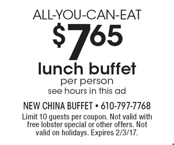 ALL-YOU-CAN-EAT $7.65 per person lunch buffet see hours in this ad. Limit 10 guests per coupon. Not valid with free lobster special or other offers. Not valid on holidays. Expires 2/3/17.