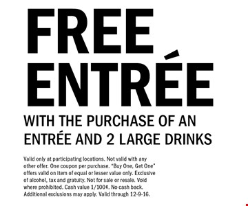 Free entree with the purchase of an entree and 2 large drinks. Valid only at participating locations. Not valid with any other offer. One coupon per purchase.