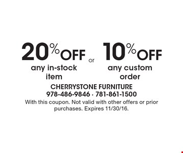 20% Off any in-stock item OR 10% Off any custom order. With this coupon. Not valid with other offers or prior purchases. Expires 11/30/16.