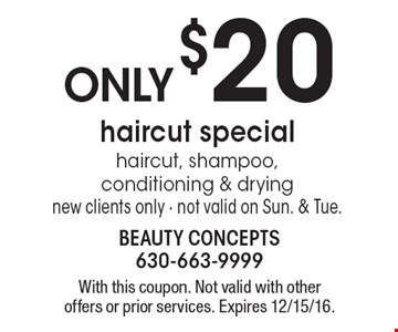 Only $20 haircut special. Haircut, shampoo, conditioning & drying. New clients only. Not valid on Sun. & Tue. With this coupon. Not valid with other offers or prior services. Expires 12/15/16.