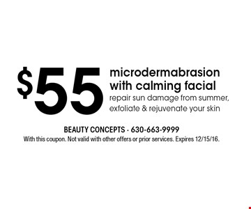 $55 microdermabrasion with calming facial. Repair sun damage from summer, exfoliate & rejuvenate your skin. With this coupon. Not valid with other offers or prior services. Expires 12/15/16.
