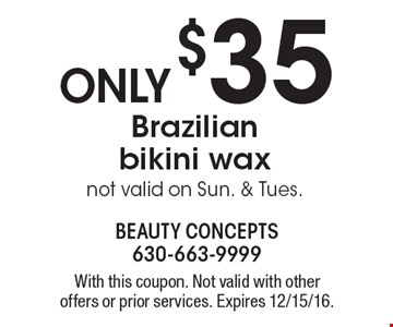 Only $35 Brazilian bikini wax. Not valid on Sun. & Tues. With this coupon. Not valid with other offers or prior services. Expires 12/15/16.