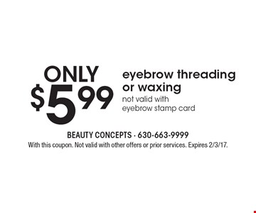 ONLY$5.99 eyebrow threading or waxing. not valid with eyebrow stamp card. With this coupon. Not valid with other offers or prior services. Expires 2/3/17.