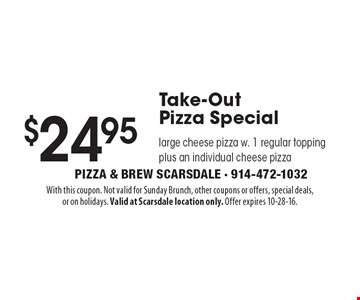 $24.95 Take-OutPizza Special large cheese pizza w. 1 regular topping plus an individual cheese pizza. With this coupon. Not valid for Sunday Brunch, other coupons or offers, special deals,or on holidays. Valid at Scarsdale location only. Offer expires 10-28-16.