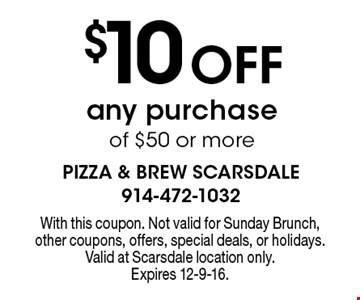 $10 Off any purchase of $50 or more. With this coupon. Not valid for Sunday Brunch, other coupons, offers, special deals, or holidays. Valid at Scarsdale location only.Expires 12-9-16.