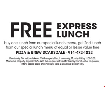 free express lunch. buy one lunch from our special lunch menu, get 2nd lunch from our special lunch menu of equal or lesser value free . Dine in only. Not valid on takeout. Valid on special lunch menu only, Monday-Friday 11:30-3:30. Minimum 2 per party. Expires 2/3/17. With this coupon. Not valid for Sunday Brunch, other coupons or offers, special deals, or on holidays. Valid at Scarsdale location only.