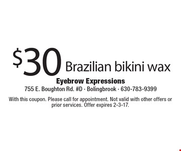 $30 Brazilian bikini wax. With this coupon. Please call for appointment. Not valid with other offers or prior services. Offer expires 2-3-17.