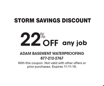 Storm Savings Discount. 22% Off any job. With this coupon. Not valid with other offers or prior purchases. Expires 11-11-16.